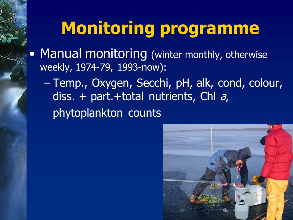 Monitoring programme Manual monitoring (winter monthly, otherwise weekly, 1974-79, 1993-now): –Temp., Oxygen, Secchi, pH, alk, cond, colour, diss.