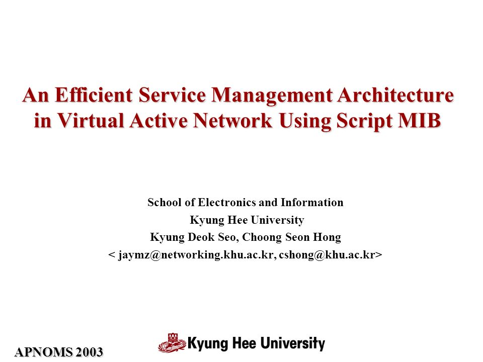 APNOMS 2003 An Efficient Service Management Architecture in Virtual Active Network Using Script MIB School of Electronics and Information Kyung Hee University Kyung Deok Seo, Choong Seon Hong