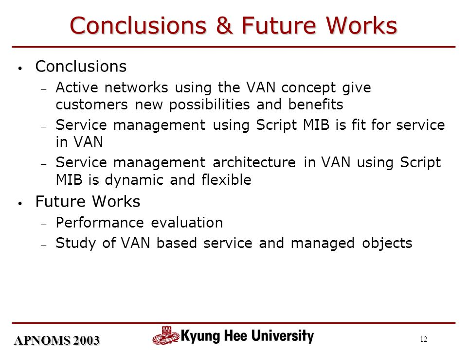 APNOMS 2003 12 Conclusions & Future Works Conclusions Active networks using the VAN concept give customers new possibilities and benefits Service management using Script MIB is fit for service in VAN Service management architecture in VAN using Script MIB is dynamic and flexible Future Works Performance evaluation Study of VAN based service and managed objects