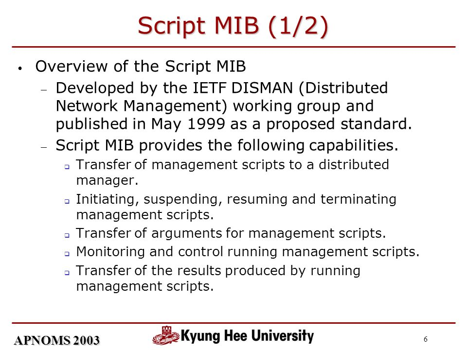 APNOMS 2003 6 Script MIB (1/2) Overview of the Script MIB Developed by the IETF DISMAN (Distributed Network Management) working group and published in May 1999 as a proposed standard.