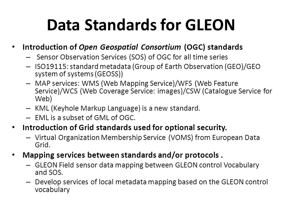 Data Standards for GLEON Introduction of Open Geospatial Consortium (OGC) standards – Sensor Observation Services (SOS) of OGC for all time series – ISO19115: standard metadata (Group of Earth Observation (GEO)/GEO system of systems (GEOSS)) – MAP services: WMS (Web Mapping Service)/WFS (Web Feature Service)/WCS (Web Coverage Service: images)/CSW (Catalogue Service for Web) – KML (Keyhole Markup Language) is a new standard.