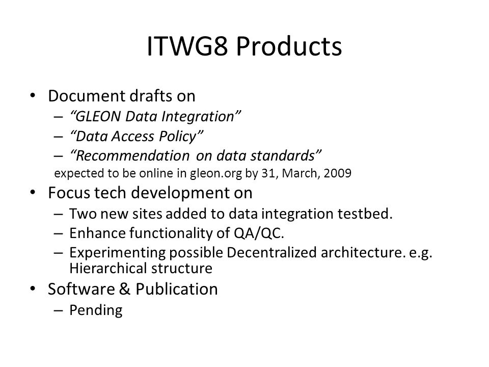 ITWG8 Products Document drafts on – GLEON Data Integration – Data Access Policy – Recommendation on data standards expected to be online in gleon.org by 31, March, 2009 Focus tech development on – Two new sites added to data integration testbed.