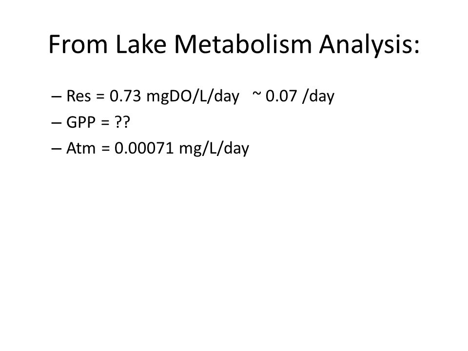 From Lake Metabolism Analysis: – Res = 0.73 mgDO/L/day ~ 0.07 /day – GPP = ?? – Atm = 0.00071 mg/L/day