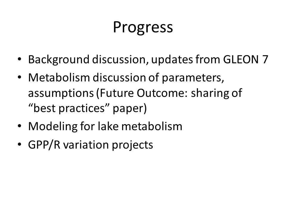 Progress Background discussion, updates from GLEON 7 Metabolism discussion of parameters, assumptions (Future Outcome: sharing of best practices paper) Modeling for lake metabolism GPP/R variation projects