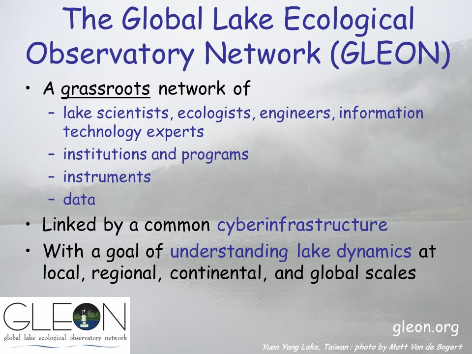 The Global Lake Ecological Observatory Network (GLEON) A grassroots network of –lake scientists, ecologists, engineers, information technology experts –institutions and programs –instruments –data Linked by a common cyberinfrastructure With a goal of understanding lake dynamics at local, regional, continental, and global scales Yuan Yang Lake, Taiwan ; photo by Matt Van de Bogert gleon.org