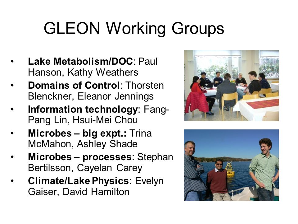 GLEON Working Groups Lake Metabolism/DOC: Paul Hanson, Kathy Weathers Domains of Control: Thorsten Blenckner, Eleanor Jennings Information technology: Fang- Pang Lin, Hsui-Mei Chou Microbes – big expt.: Trina McMahon, Ashley Shade Microbes – processes: Stephan Bertilsson, Cayelan Carey Climate/Lake Physics: Evelyn Gaiser, David Hamilton