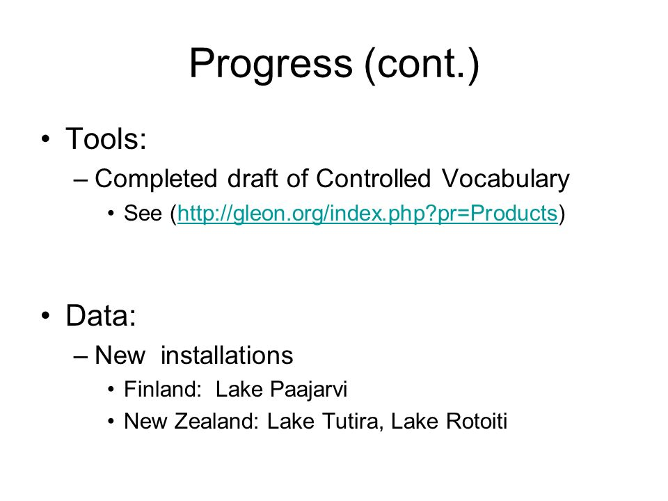 Progress (cont.) Tools: –Completed draft of Controlled Vocabulary See (http://gleon.org/index.php pr=Products)http://gleon.org/index.php pr=Products Data: –New installations Finland: Lake Paajarvi New Zealand: Lake Tutira, Lake Rotoiti