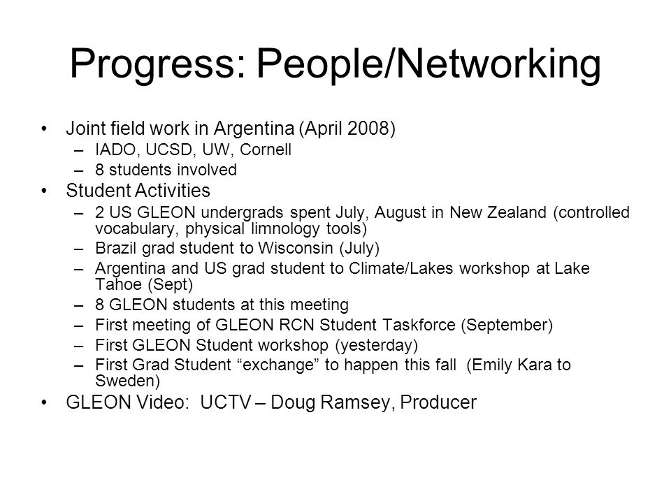 Progress: People/Networking Joint field work in Argentina (April 2008) –IADO, UCSD, UW, Cornell –8 students involved Student Activities –2 US GLEON undergrads spent July, August in New Zealand (controlled vocabulary, physical limnology tools) –Brazil grad student to Wisconsin (July) –Argentina and US grad student to Climate/Lakes workshop at Lake Tahoe (Sept) –8 GLEON students at this meeting –First meeting of GLEON RCN Student Taskforce (September) –First GLEON Student workshop (yesterday) –First Grad Student exchange to happen this fall (Emily Kara to Sweden) GLEON Video: UCTV – Doug Ramsey, Producer