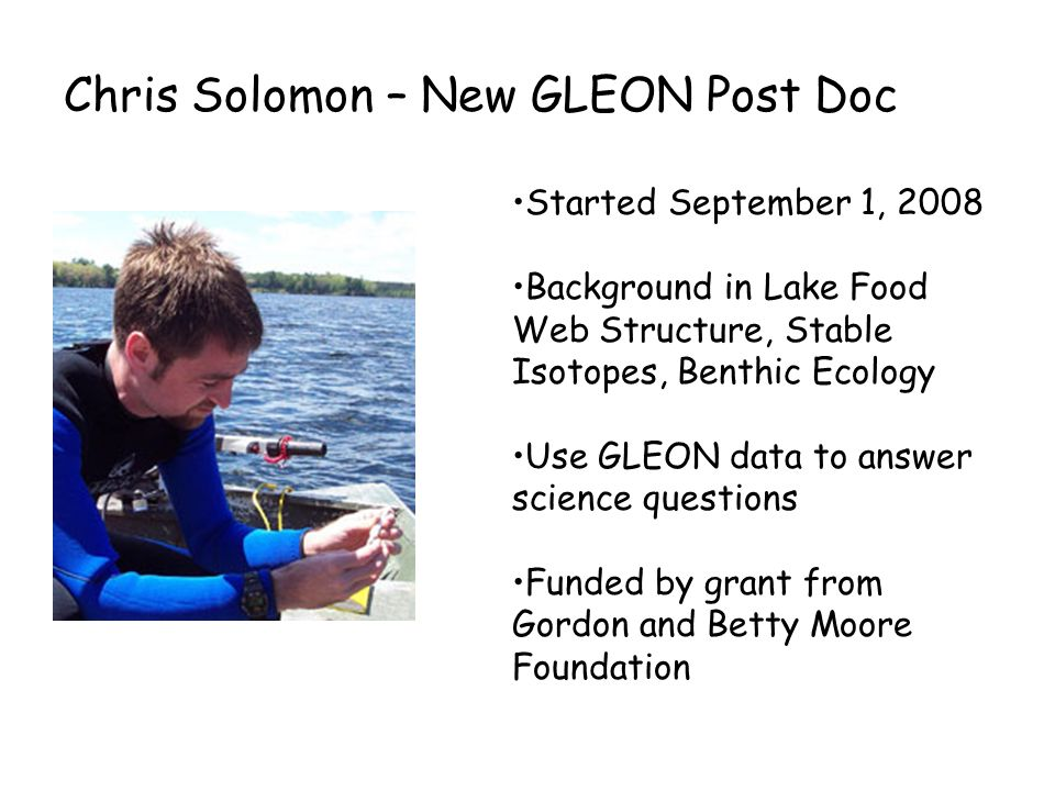 Chris Solomon – New GLEON Post Doc Started September 1, 2008 Background in Lake Food Web Structure, Stable Isotopes, Benthic Ecology Use GLEON data to answer science questions Funded by grant from Gordon and Betty Moore Foundation