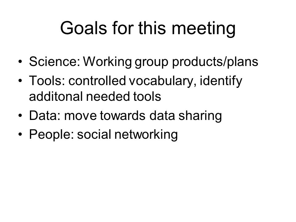 Goals for this meeting Science: Working group products/plans Tools: controlled vocabulary, identify additonal needed tools Data: move towards data sharing People: social networking