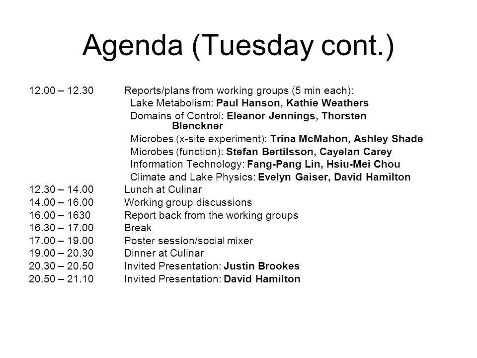 Agenda (Tuesday cont.) 12.00 – 12.30Reports/plans from working groups (5 min each): Lake Metabolism: Paul Hanson, Kathie Weathers Domains of Control: Eleanor Jennings, Thorsten Blenckner Microbes (x-site experiment): Trina McMahon, Ashley Shade Microbes (function): Stefan Bertilsson, Cayelan Carey Information Technology: Fang-Pang Lin, Hsiu-Mei Chou Climate and Lake Physics: Evelyn Gaiser, David Hamilton 12.30 – 14.00Lunch at Culinar 14.00 – 16.00Working group discussions 16.00 – 1630Report back from the working groups 16.30 – 17.00Break 17.00 – 19.00Poster session/social mixer 19.00 – 20.30Dinner at Culinar 20.30 – 20.50Invited Presentation: Justin Brookes 20.50 – 21.10Invited Presentation: David Hamilton
