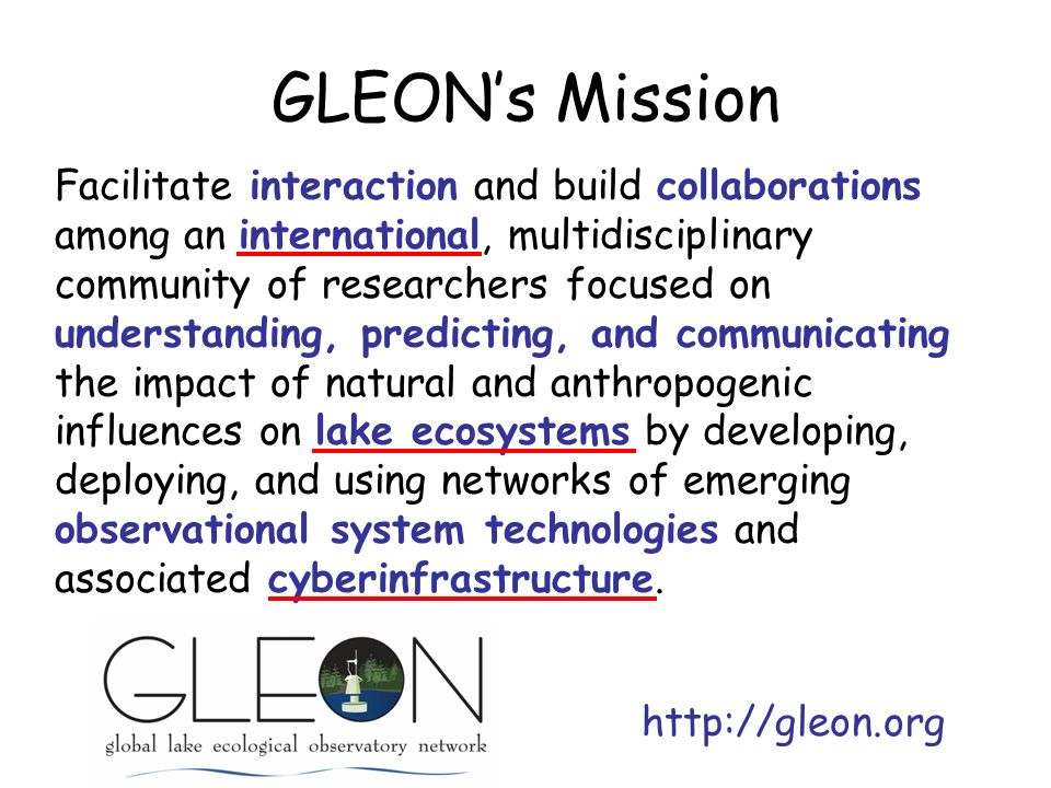 GLEONs Mission Facilitate interaction and build collaborations among an international, multidisciplinary community of researchers focused on understanding, predicting, and communicating the impact of natural and anthropogenic influences on lake ecosystems by developing, deploying, and using networks of emerging observational system technologies and associated cyberinfrastructure.