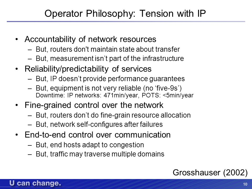 10 Operator Philosophy: Tension with IP Accountability of network resources –But, routers don't maintain state about transfer –But, measurement isnt p