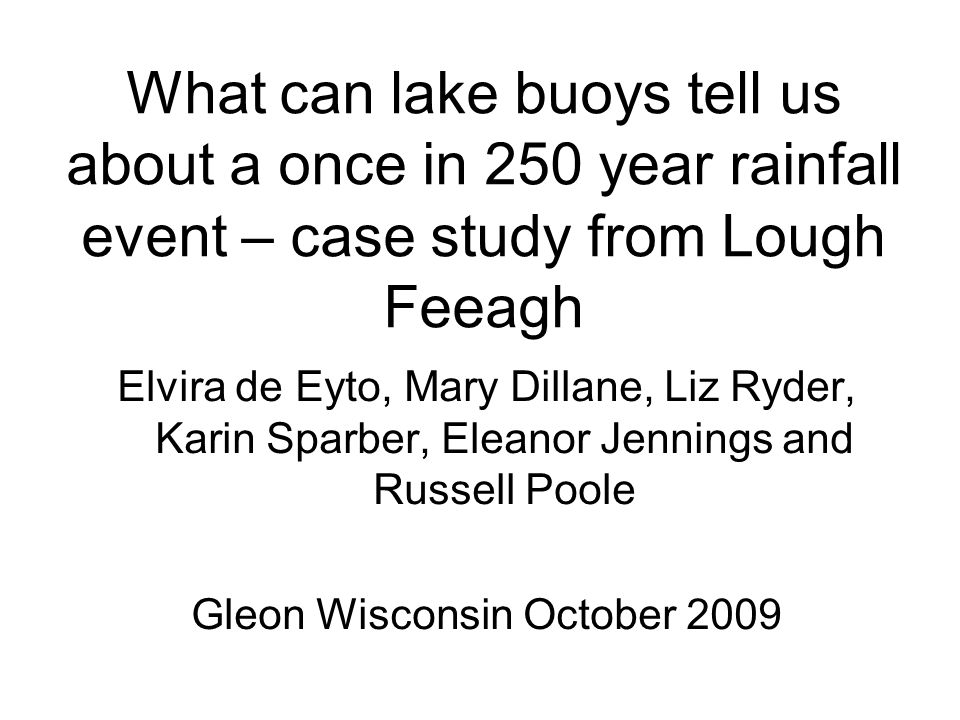 What can lake buoys tell us about a once in 250 year rainfall event – case study from Lough Feeagh Elvira de Eyto, Mary Dillane, Liz Ryder, Karin Sparber, Eleanor Jennings and Russell Poole Gleon Wisconsin October 2009