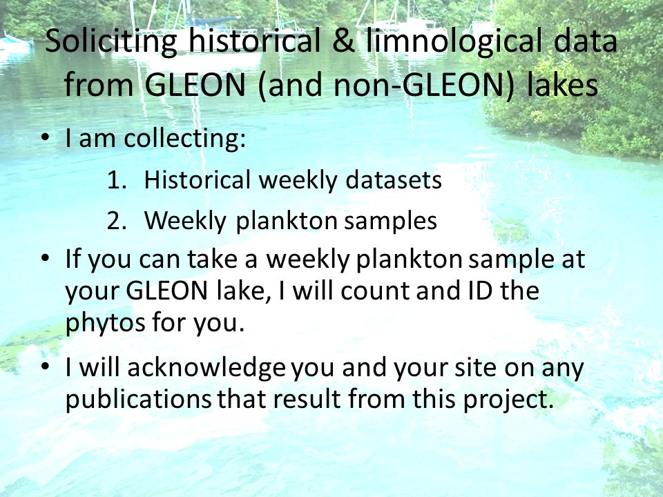 Soliciting historical & limnological data from GLEON (and non-GLEON) lakes I am collecting: 1.Historical weekly datasets 2.Weekly plankton samples If you can take a weekly plankton sample at your GLEON lake, I will count and ID the phytos for you.