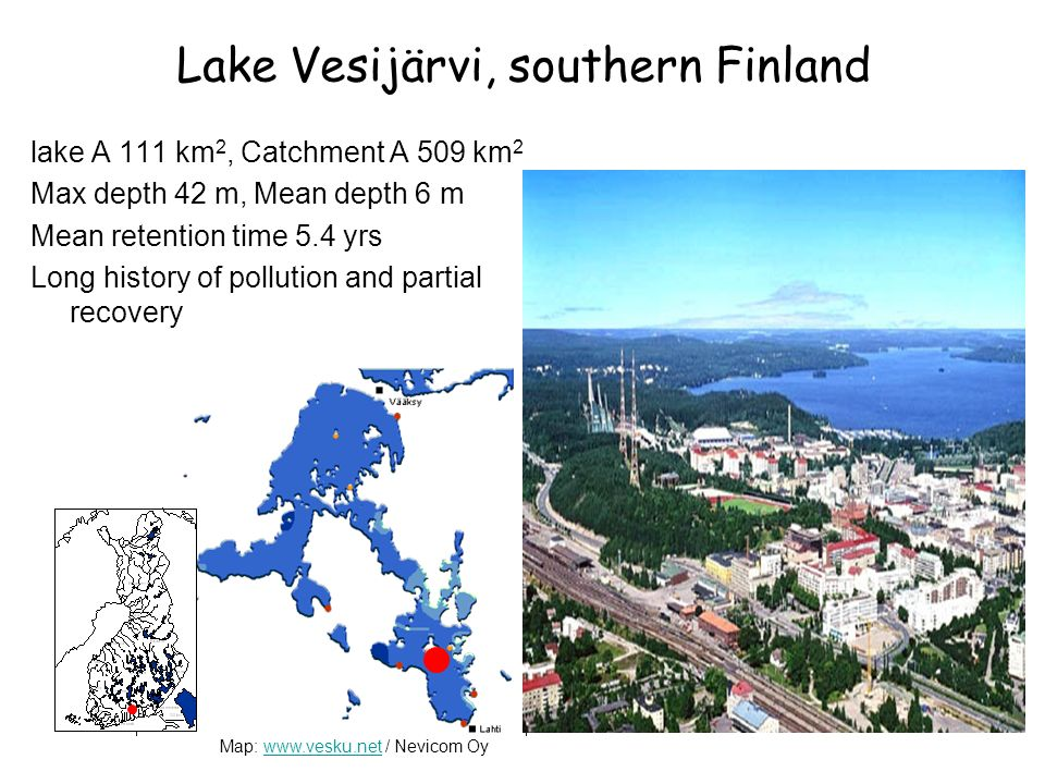Lake Vesijärvi, southern Finland lake A 111 km 2, Catchment A 509 km 2 Max depth 42 m, Mean depth 6 m Mean retention time 5.4 yrs Long history of pollution and partial recovery Map: www.vesku.net / Nevicom Oywww.vesku.net