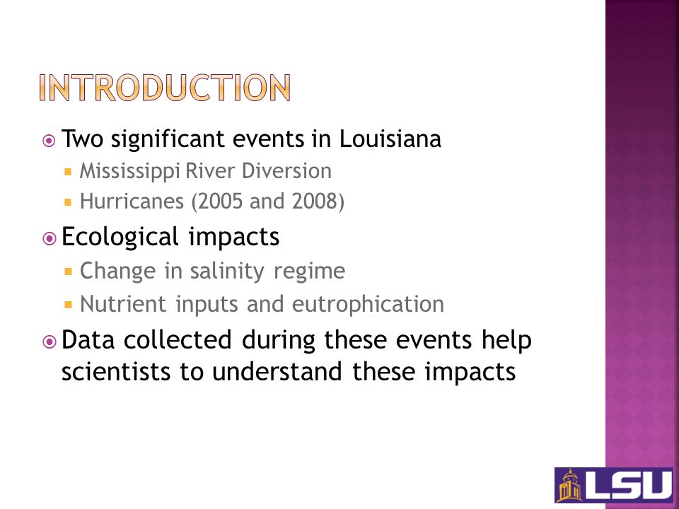 Two significant events in Louisiana Mississippi River Diversion Hurricanes (2005 and 2008) Ecological impacts Change in salinity regime Nutrient inputs and eutrophication Data collected during these events help scientists to understand these impacts