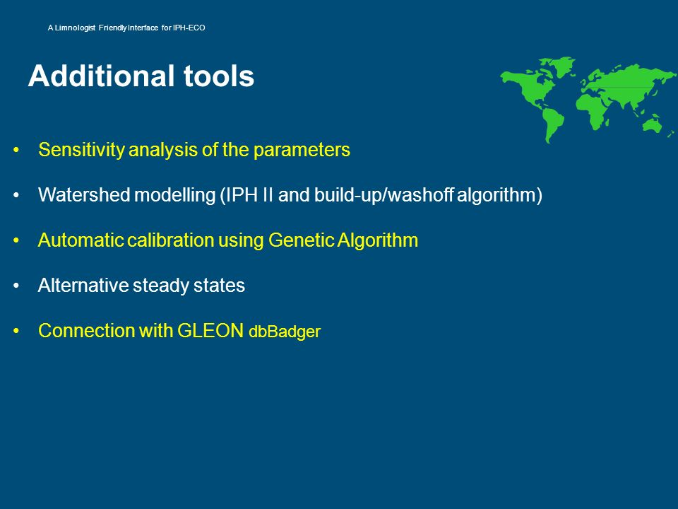 Additional tools Sensitivity analysis of the parameters Watershed modelling (IPH II and build-up/washoff algorithm) Automatic calibration using Geneti