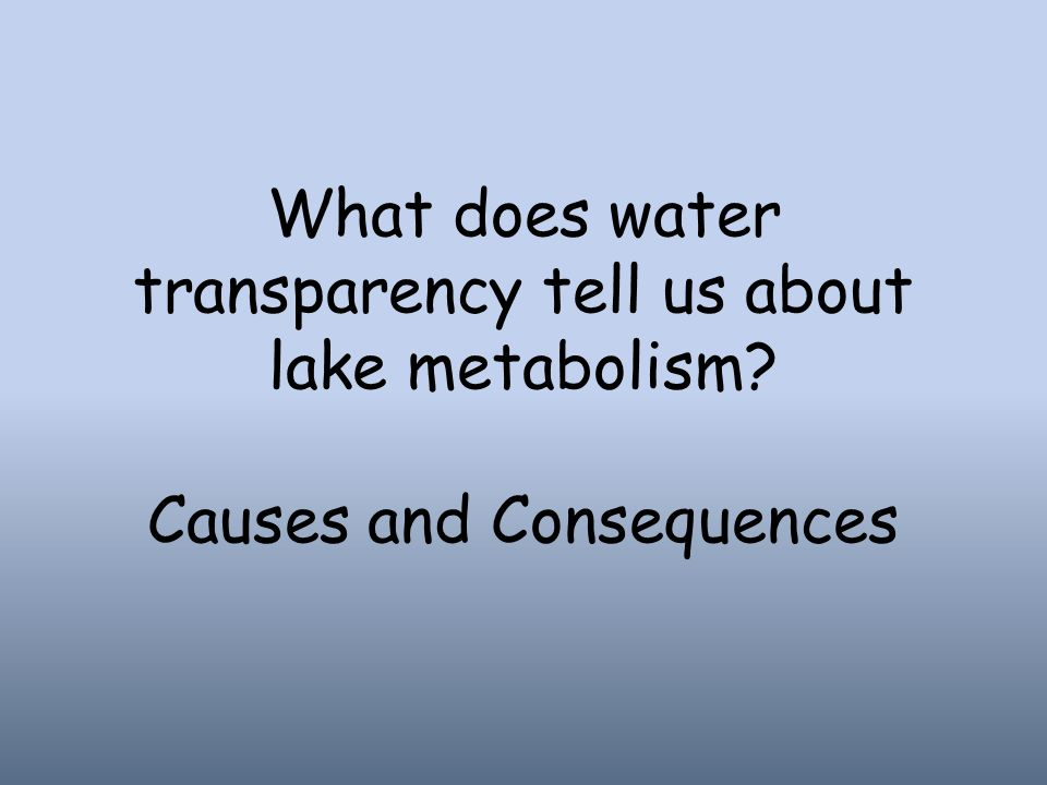 What does water transparency tell us about lake metabolism Causes and Consequences