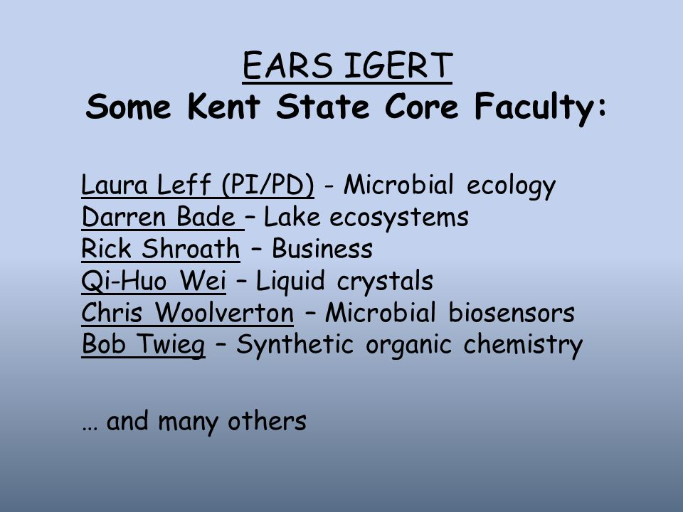 EARS IGERT Some Kent State Core Faculty: Laura Leff (PI/PD) - Microbial ecology Darren Bade – Lake ecosystems Rick Shroath – Business Qi-Huo Wei – Liquid crystals Chris Woolverton – Microbial biosensors Bob Twieg – Synthetic organic chemistry … and many others
