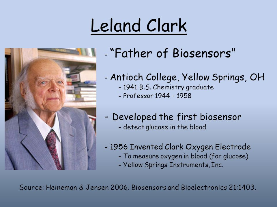 Leland Clark - Father of Biosensors - Antioch College, Yellow Springs, OH - 1941 B.S. Chemistry graduate - Professor 1944 – 1958 - Developed the first