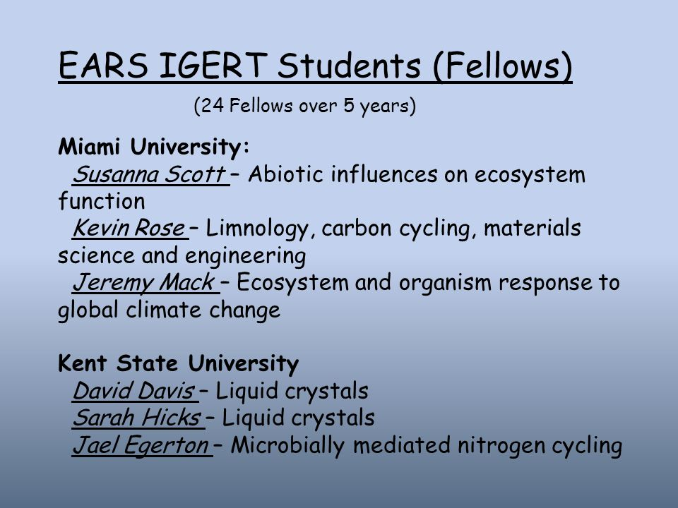 EARS IGERT Students (Fellows) (24 Fellows over 5 years) Miami University: Susanna Scott – Abiotic influences on ecosystem function Kevin Rose – Limnology, carbon cycling, materials science and engineering Jeremy Mack – Ecosystem and organism response to global climate change Kent State University David Davis – Liquid crystals Sarah Hicks – Liquid crystals Jael Egerton – Microbially mediated nitrogen cycling