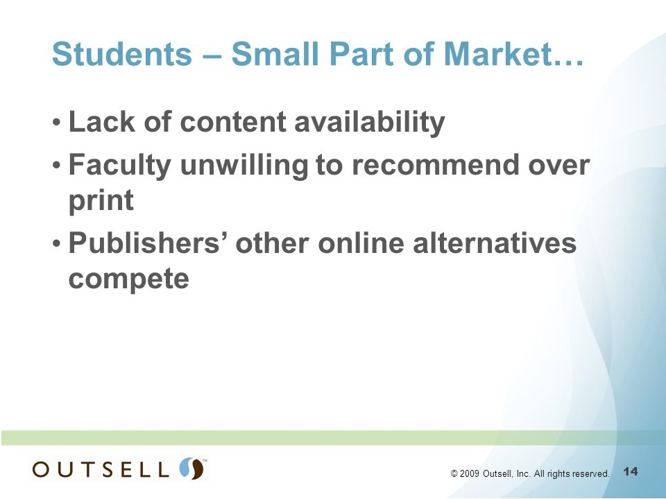 14 © 2009 Outsell, Inc. All rights reserved. Students – Small Part of Market… Lack of content availability Faculty unwilling to recommend over print P