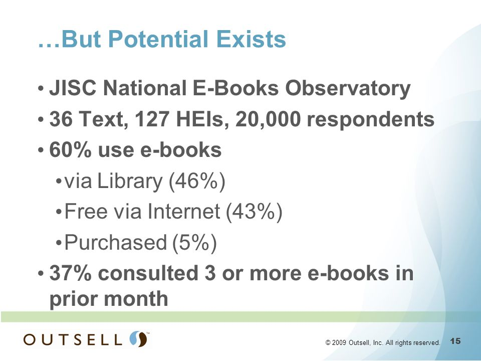15 © 2009 Outsell, Inc. All rights reserved. …But Potential Exists JISC National E-Books Observatory 36 Text, 127 HEIs, 20,000 respondents 60% use e-b
