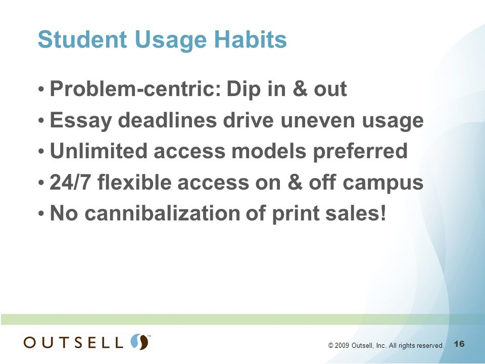 16 © 2009 Outsell, Inc. All rights reserved. Student Usage Habits Problem-centric: Dip in & out Essay deadlines drive uneven usage Unlimited access mo