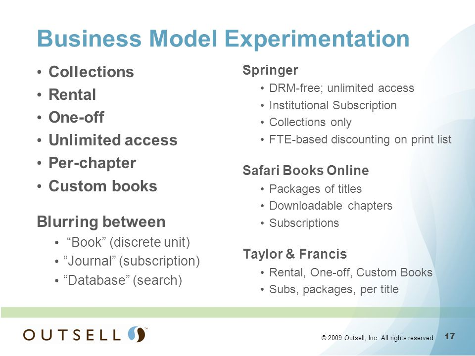 17 © 2009 Outsell, Inc. All rights reserved. Business Model Experimentation Collections Rental One-off Unlimited access Per-chapter Custom books Blurr