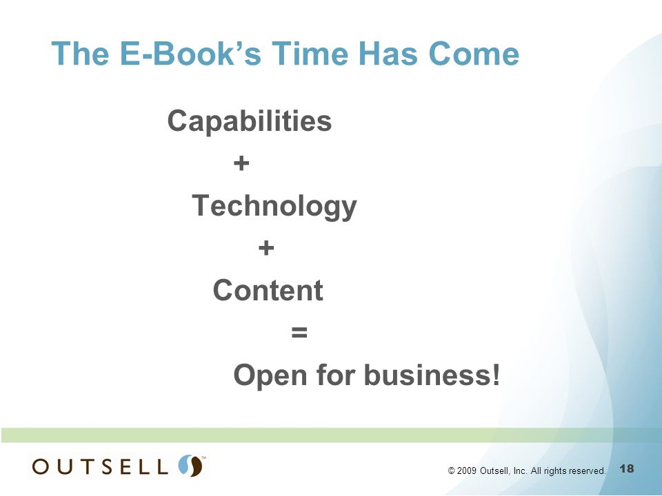 18 © 2009 Outsell, Inc. All rights reserved. The E-Books Time Has Come Capabilities + Technology + Content = Open for business!