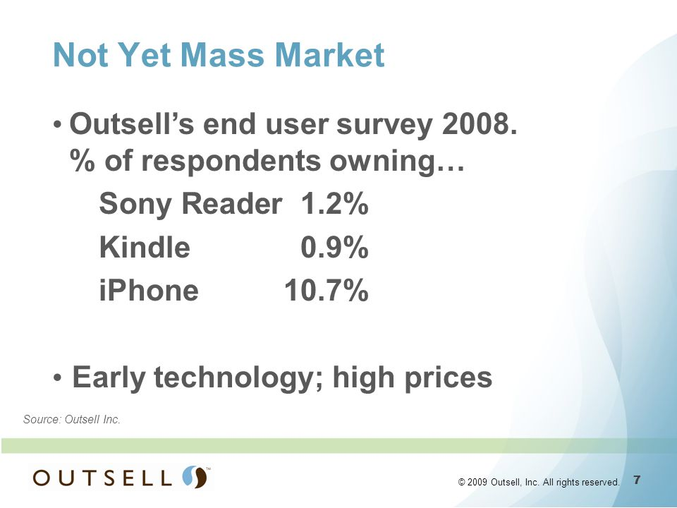 7 7 © 2009 Outsell, Inc. All rights reserved. Not Yet Mass Market Outsells end user survey 2008. % of respondents owning… Sony Reader 1.2% Kindle 0.9%