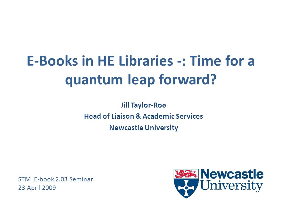 E-Books in HE Libraries -: Time for a quantum leap forward.