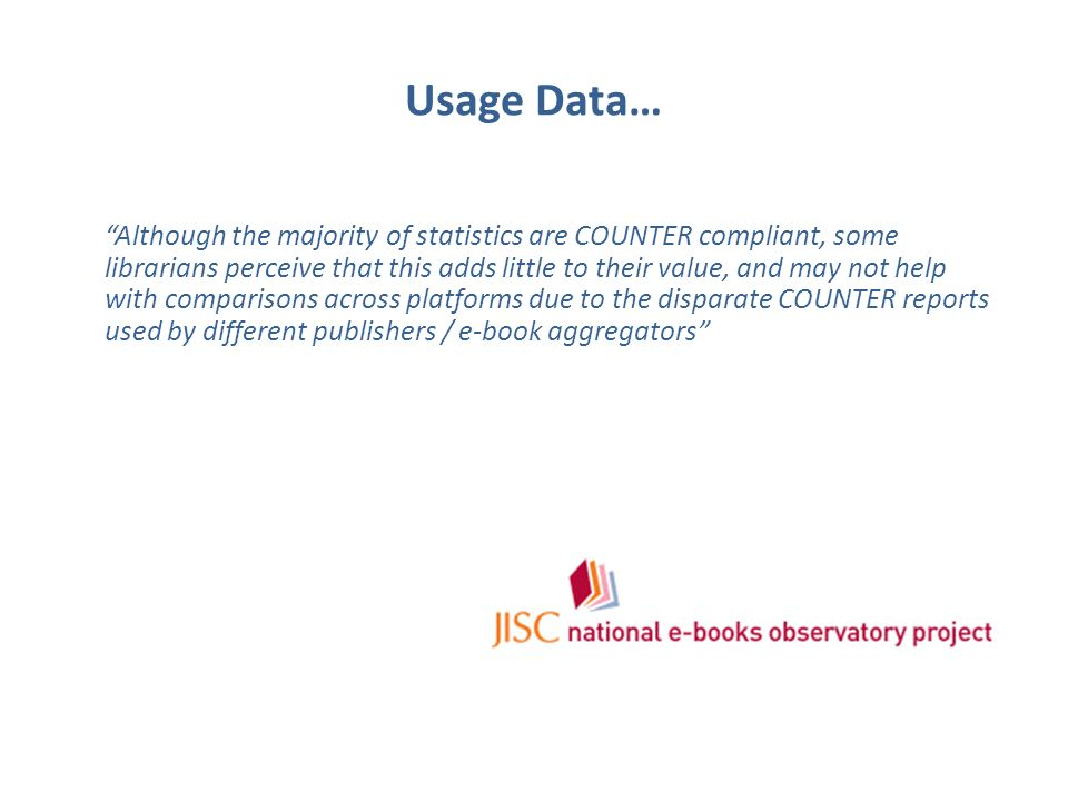 Usage Data… Although the majority of statistics are COUNTER compliant, some librarians perceive that this adds little to their value, and may not help with comparisons across platforms due to the disparate COUNTER reports used by different publishers / e-book aggregators