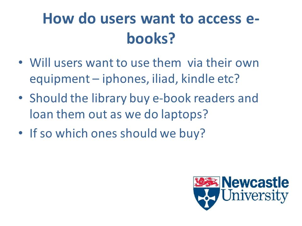 How do users want to access e- books? Will users want to use them via their own equipment – iphones, iliad, kindle etc? Should the library buy e-book