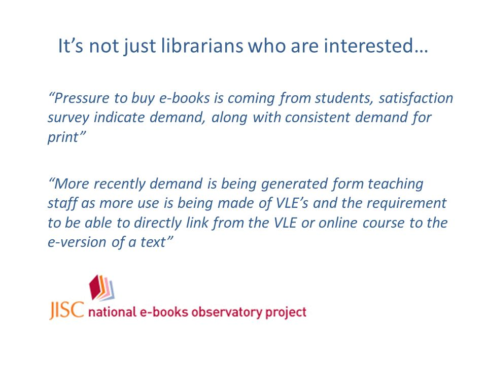 Its not just librarians who are interested… Pressure to buy e-books is coming from students, satisfaction survey indicate demand, along with consisten
