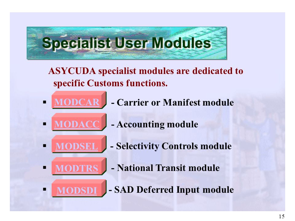 15 ASYCUDA specialist modules are dedicated to specific Customs functions. MODCAR - Carrier or Manifest module MODACC - Accounting module MODSEL - Sel