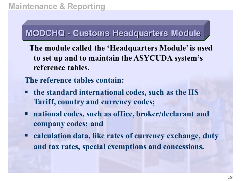 19 Maintenance & Reporting The module called the Headquarters Module is used to set up and to maintain the ASYCUDA systems reference tables. The refer
