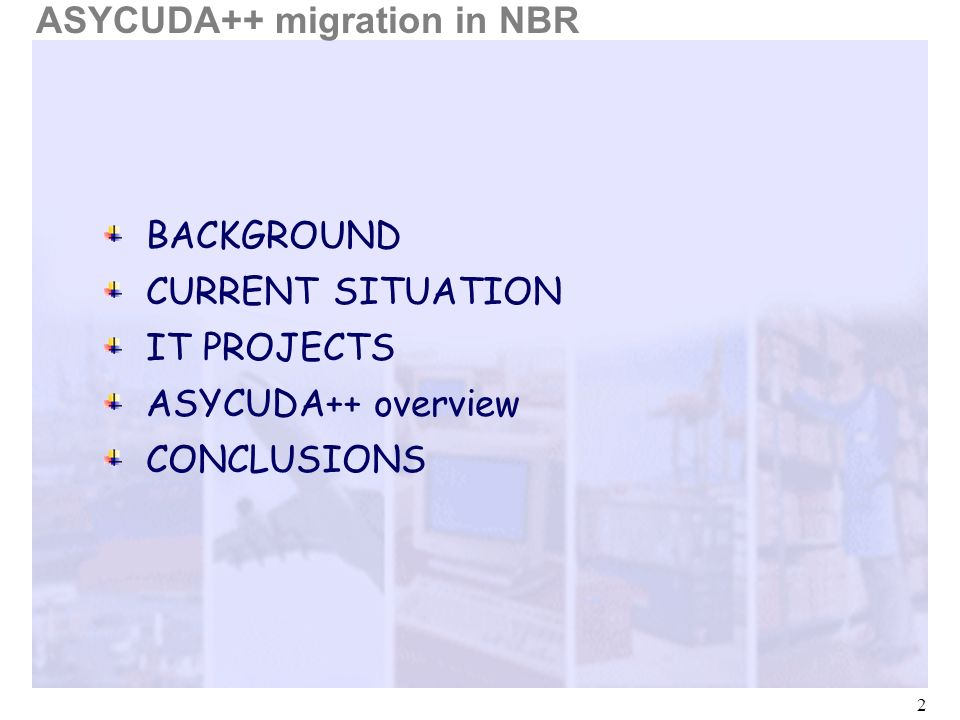 2 BACKGROUND CURRENT SITUATION IT PROJECTS CONCLUSIONS ASYCUDA++ migration in NBR ASYCUDA++ overview
