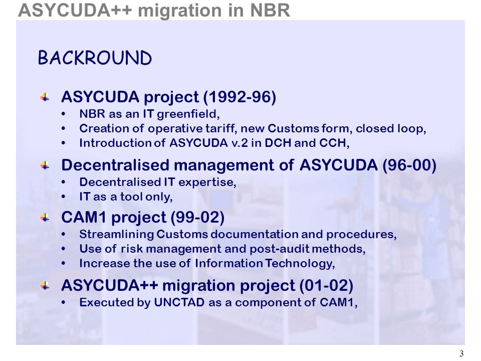 3 BACKROUND ASYCUDA project (1992-96) NBR as an IT greenfield, Creation of operative tariff, new Customs form, closed loop, Introduction of ASYCUDA v.