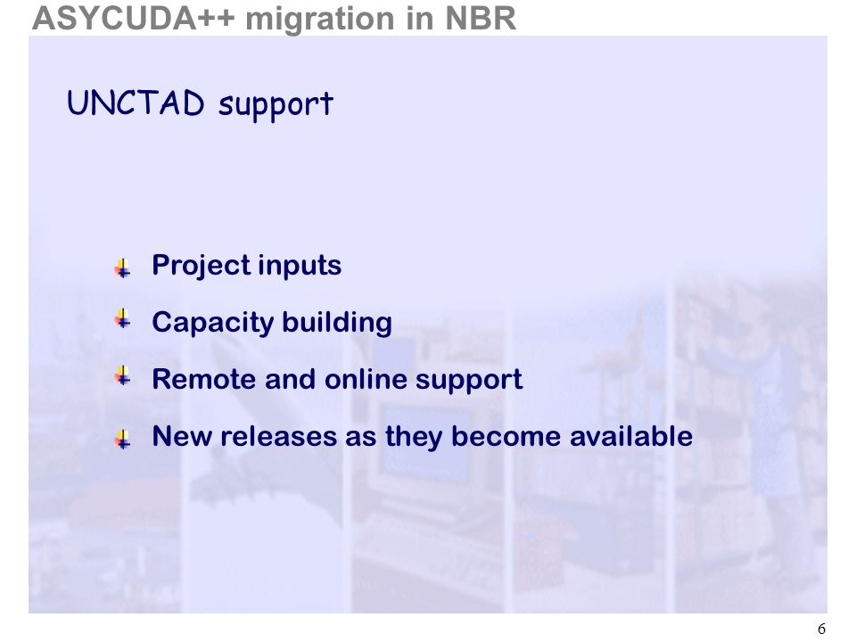 6 UNCTAD support ASYCUDA++ migration in NBR Project inputs Capacity building Remote and online support New releases as they become available