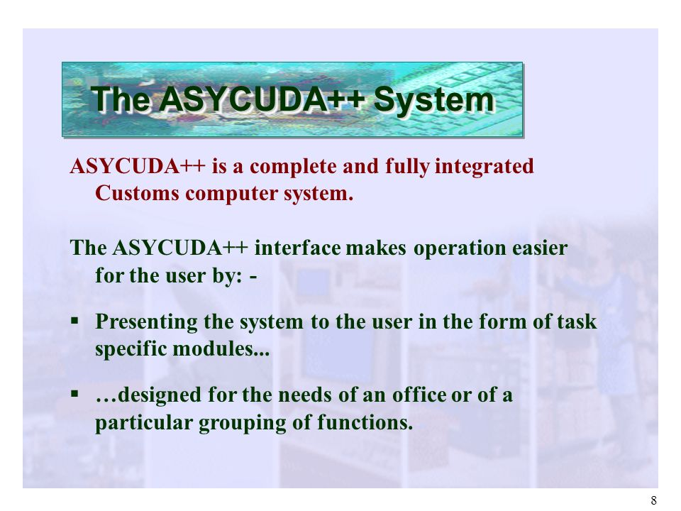 8 ASYCUDA++ is a complete and fully integrated Customs computer system. The ASYCUDA++ interface makes operation easier for the user by: - Presenting t