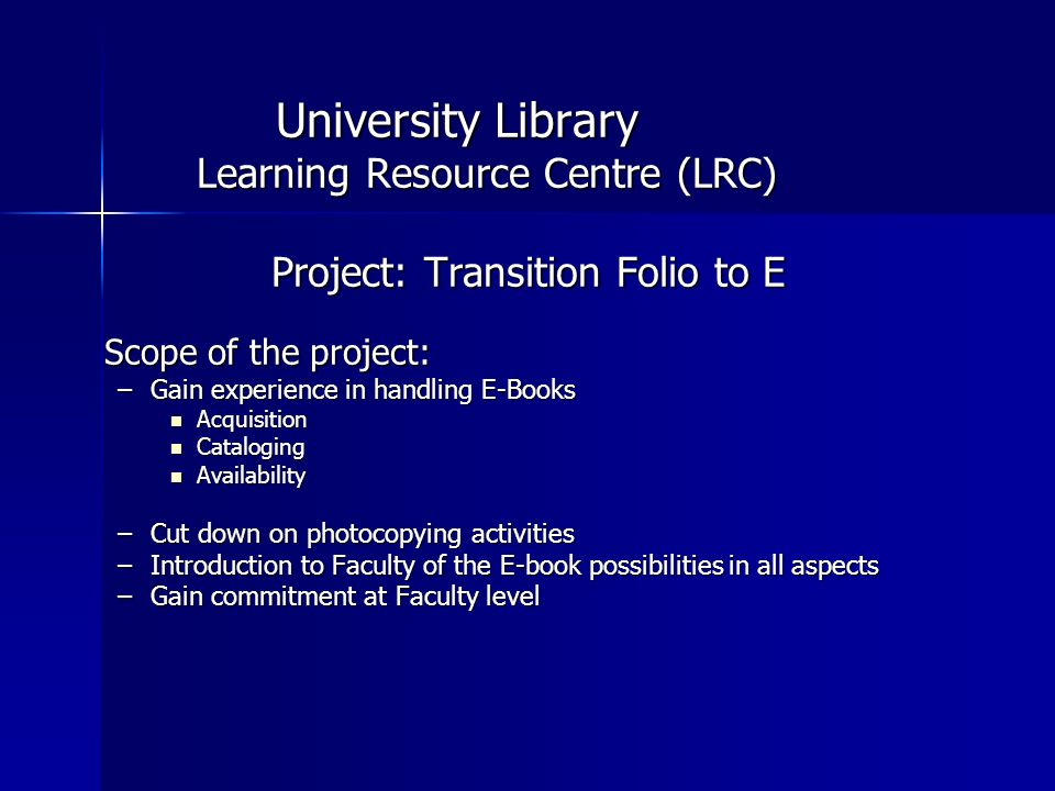University Library Learning Resource Centre (LRC) Project: Transition Folio to E Scope of the project: –Gain experience in handling E-Books Acquisition Acquisition Cataloging Cataloging Availability Availability –Cut down on photocopying activities –Introduction to Faculty of the E-book possibilities in all aspects –Gain commitment at Faculty level