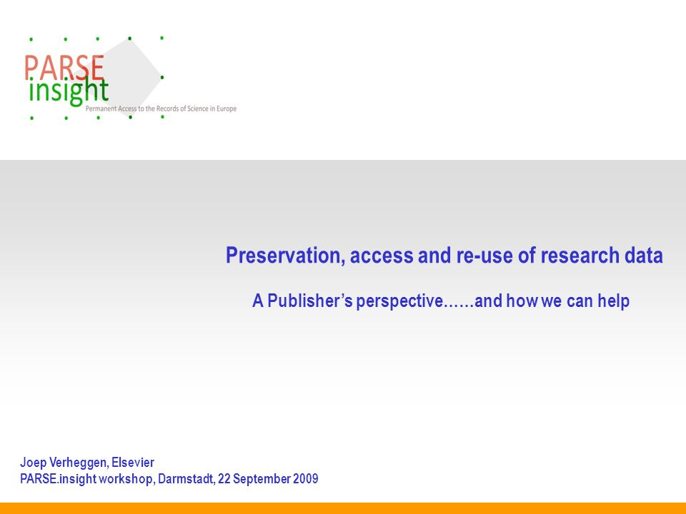 Preservation, access and re-use of research data A Publishers perspective……and how we can help Joep Verheggen, Elsevier PARSE.insight workshop, Darmstadt, 22 September 2009