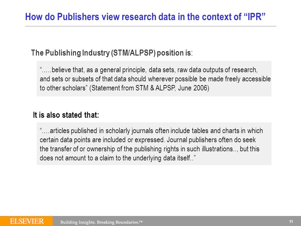 11 How do Publishers view research data in the context of IPR The Publishing Industry (STM/ALPSP) position is : It is also stated that: …..believe that, as a general principle, data sets, raw data outputs of research, and sets or subsets of that data should wherever possible be made freely accessible to other scholars (Statement from STM & ALPSP, June 2006) ….articles published in scholarly journals often include tables and charts in which certain data points are included or expressed.