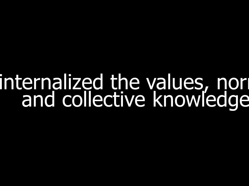internalized the values, norms and collective knowledge