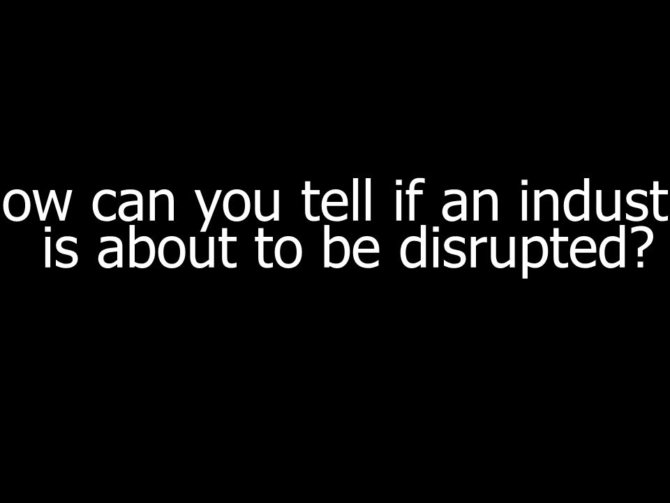 How can you tell if an industry is about to be disrupted?