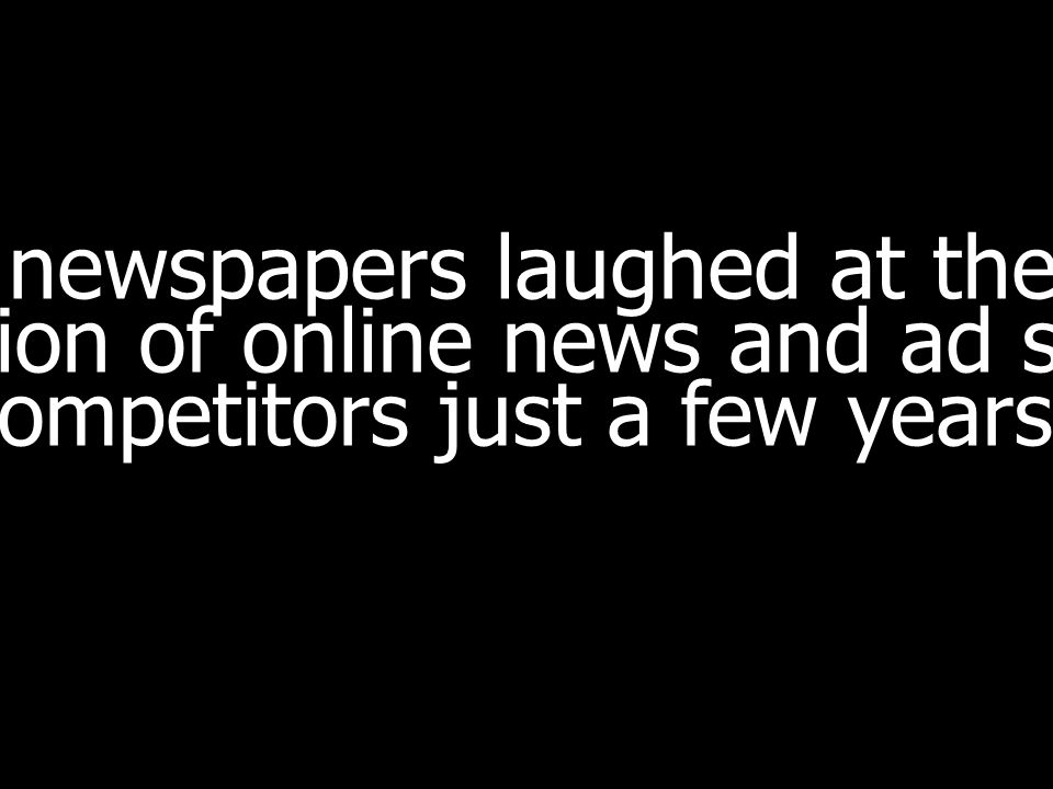 newspapers laughed at the notion of online news and ad sites as competitors just a few years ago