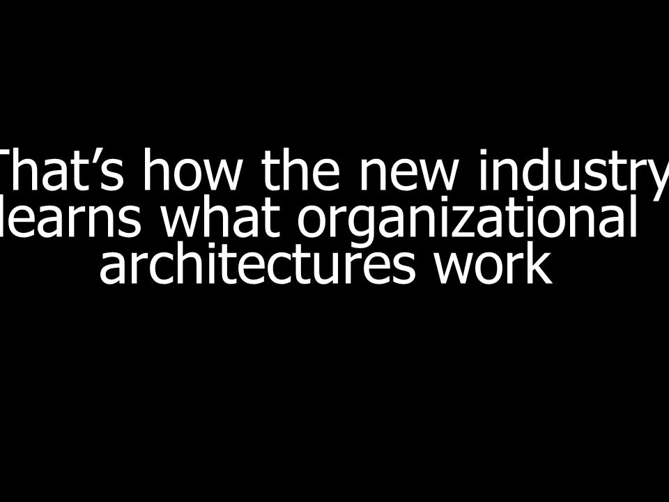 Thats how the new industry learns what organizational architectures work