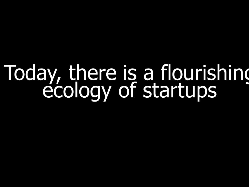 Today, there is a flourishing ecology of startups